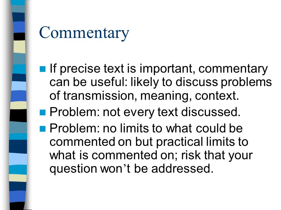 Commentary If precise text is important, commentary can be useful: likely to discuss problems of transmission, meaning, context. Problem: not every te