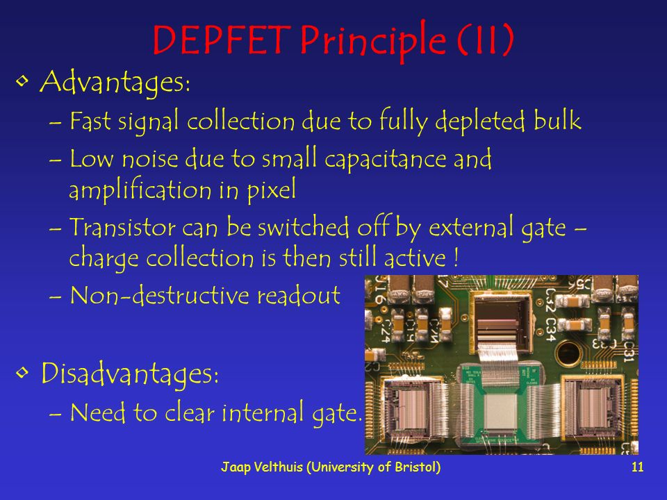 Jaap Velthuis (University of Bristol)11 DEPFET Principle (II) Advantages: –Fast signal collection due to fully depleted bulk –Low noise due to small c