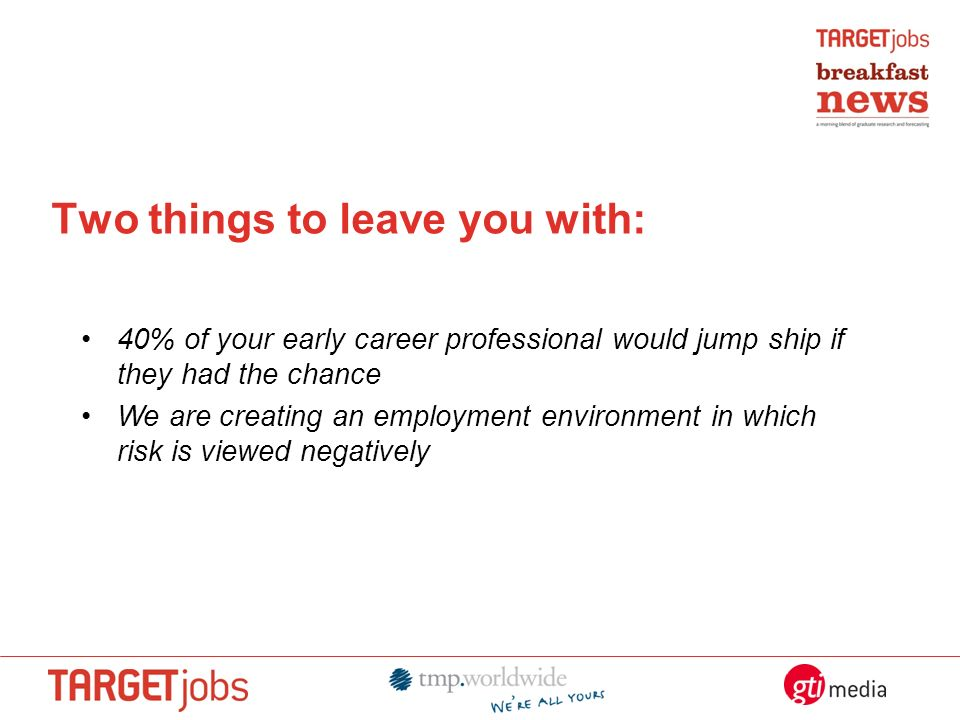 Two things to leave you with: 40% of your early career professional would jump ship if they had the chance We are creating an employment environment in which risk is viewed negatively