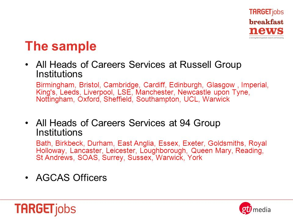 The sample All Heads of Careers Services at Russell Group Institutions Birmingham, Bristol, Cambridge, Cardiff, Edinburgh, Glasgow, Imperial, King s, Leeds, Liverpool, LSE, Manchester, Newcastle upon Tyne, Nottingham, Oxford, Sheffield, Southampton, UCL, Warwick All Heads of Careers Services at 94 Group Institutions Bath, Birkbeck, Durham, East Anglia, Essex, Exeter, Goldsmiths, Royal Holloway, Lancaster, Leicester, Loughborough, Queen Mary, Reading, St Andrews, SOAS, Surrey, Sussex, Warwick, York AGCAS Officers