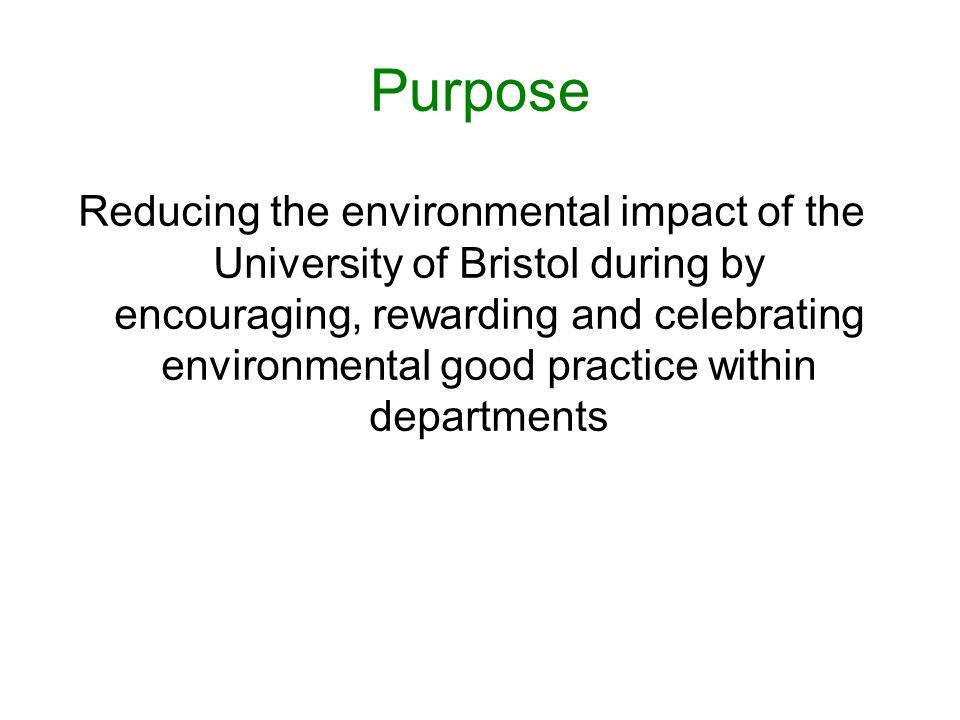 Purpose Reducing the environmental impact of the University of Bristol during by encouraging, rewarding and celebrating environmental good practice within departments