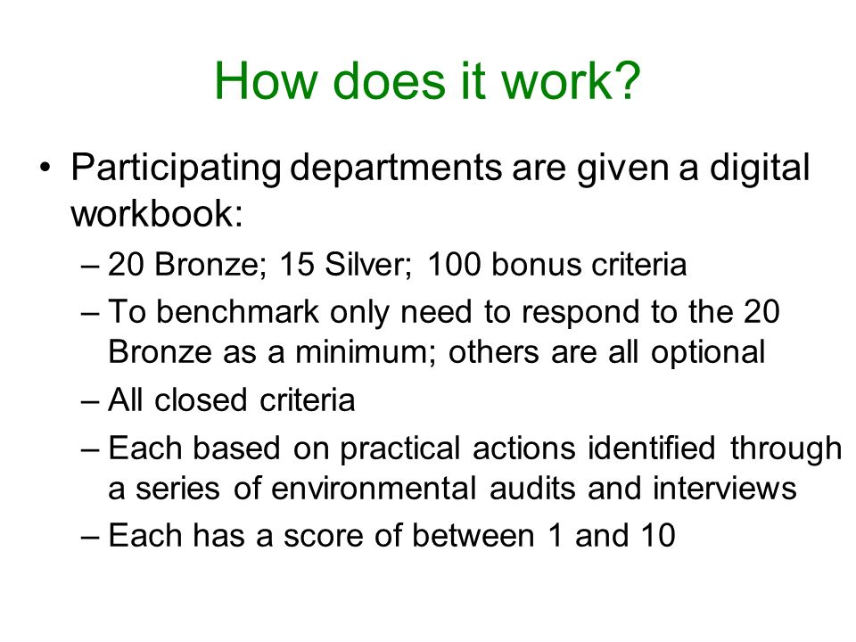 Participating departments are given a digital workbook: –20 Bronze; 15 Silver; 100 bonus criteria –To benchmark only need to respond to the 20 Bronze as a minimum; others are all optional –All closed criteria –Each based on practical actions identified through a series of environmental audits and interviews –Each has a score of between 1 and 10 How does it work?