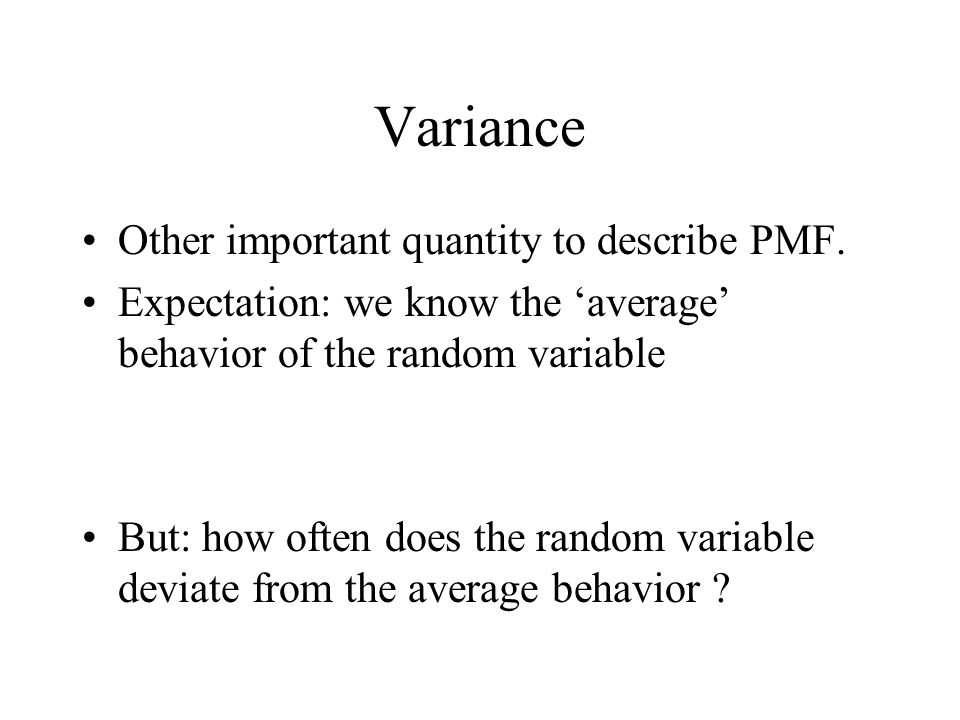 Variance Other important quantity to describe PMF. Expectation: we know the average behavior of the random variable But: how often does the random var