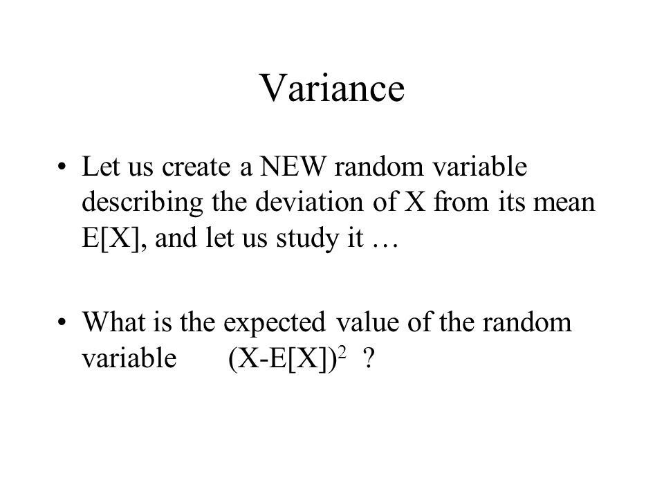 Variance Let us create a NEW random variable describing the deviation of X from its mean E[X], and let us study it … What is the expected value of the