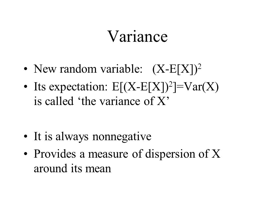 Variance New random variable: (X-E[X]) 2 Its expectation: E[(X-E[X]) 2 ]=Var(X) is called the variance of X It is always nonnegative Provides a measur