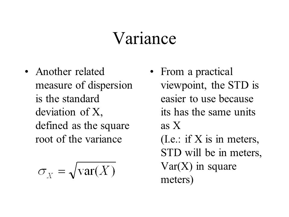 Another related measure of dispersion is the standard deviation of X, defined as the square root of the variance From a practical viewpoint, the STD i