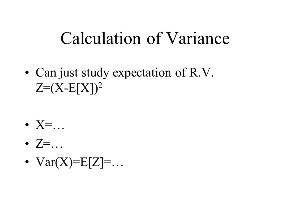 Calculation of Variance Can just study expectation of R.V. Z=(X-E[X]) 2 X=… Z=… Var(X)=E[Z]=…