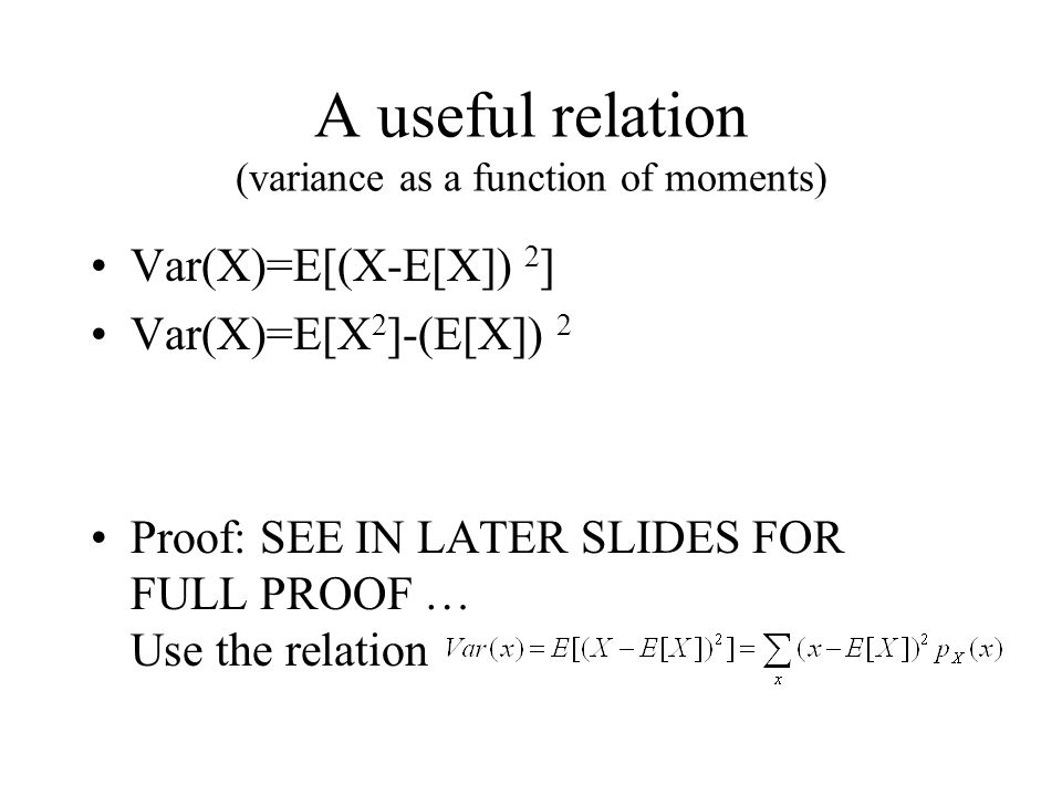 A useful relation (variance as a function of moments) Var(X)=E[(X-E[X]) 2 ] Var(X)=E[X 2 ]-(E[X]) 2 Proof: SEE IN LATER SLIDES FOR FULL PROOF … Use th