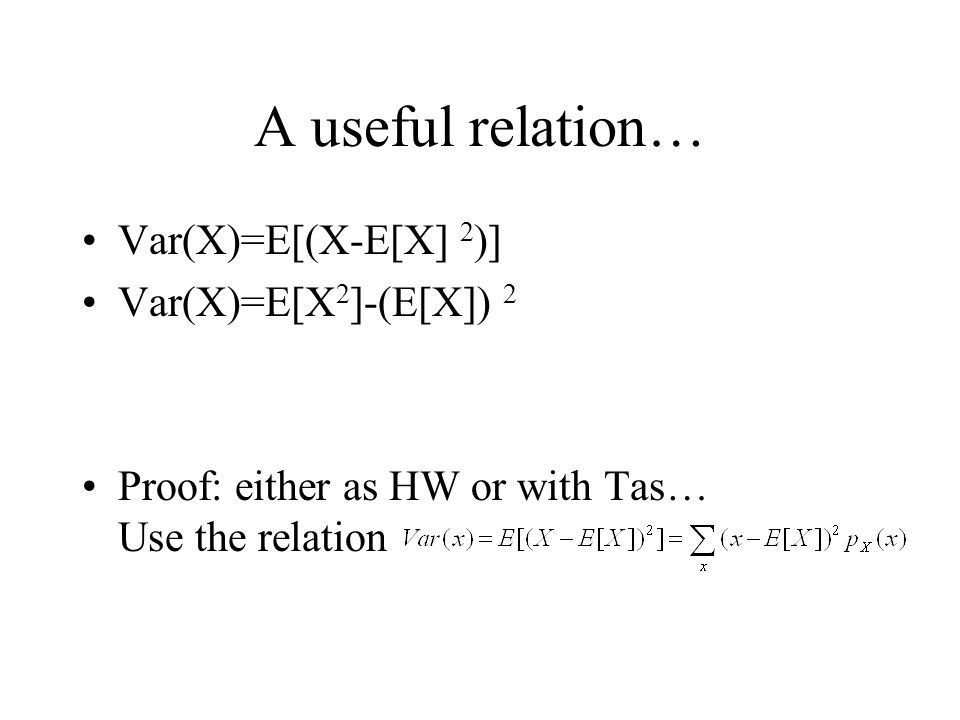A useful relation… Var(X)=E[(X-E[X] 2 )] Var(X)=E[X 2 ]-(E[X]) 2 Proof: either as HW or with Tas… Use the relation
