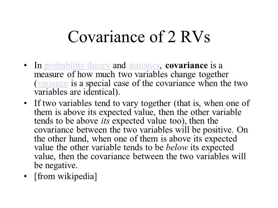 Covariance of 2 RVs In probability theory and statistics, covariance is a measure of how much two variables change together (variance is a special cas