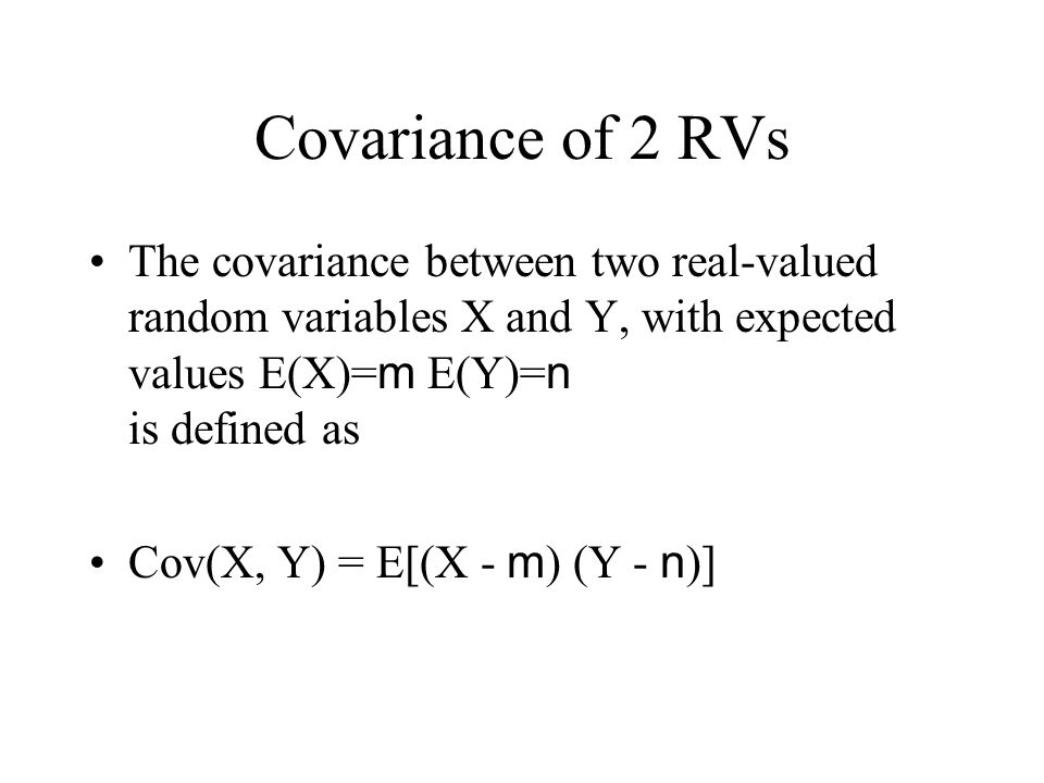 Covariance of 2 RVs The covariance between two real-valued random variables X and Y, with expected values E(X)= m E(Y)= n is defined as Cov(X, Y) = E[