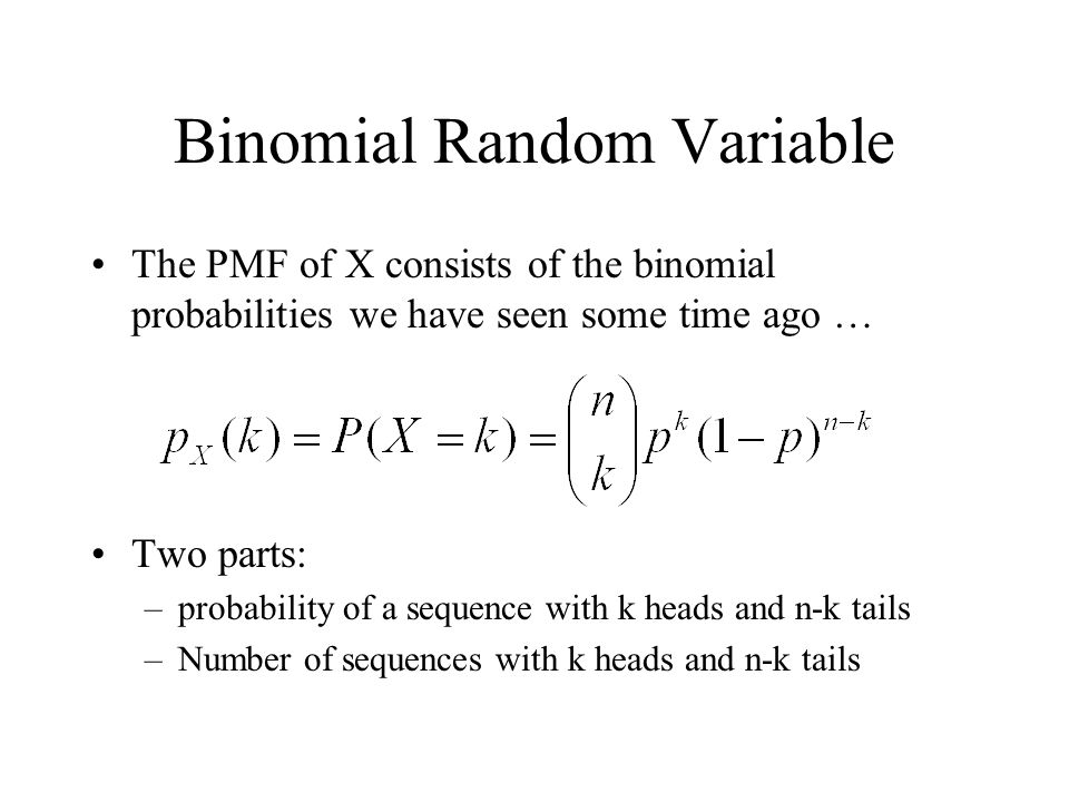 Binomial Random Variable The PMF of X consists of the binomial probabilities we have seen some time ago … Two parts: –probability of a sequence with k