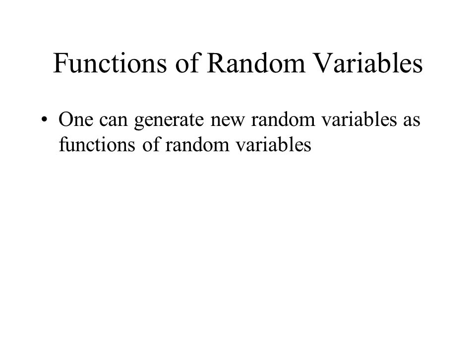 Functions of Random Variables One can generate new random variables as functions of random variables