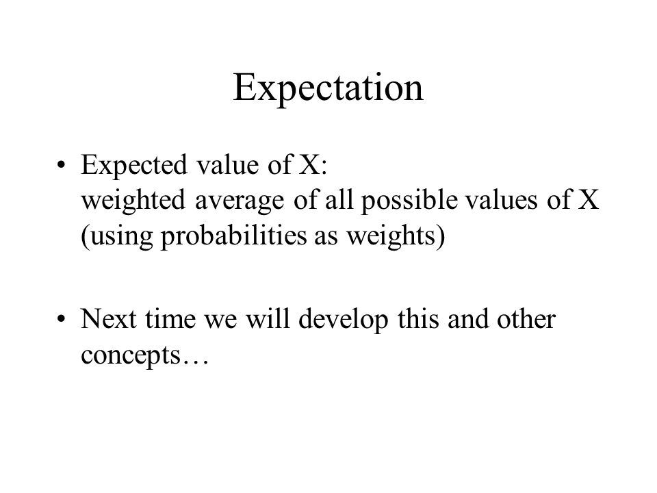 Expectation Expected value of X: weighted average of all possible values of X (using probabilities as weights) Next time we will develop this and othe