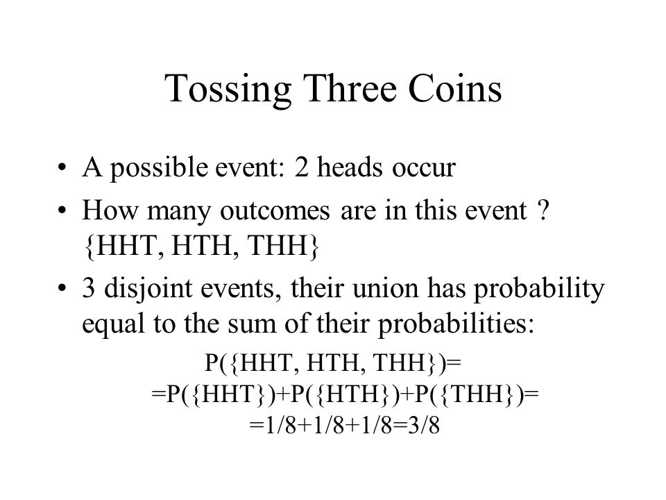Tossing Three Coins A possible event: 2 heads occur How many outcomes are in this event ? {HHT, HTH, THH} 3 disjoint events, their union has probabili