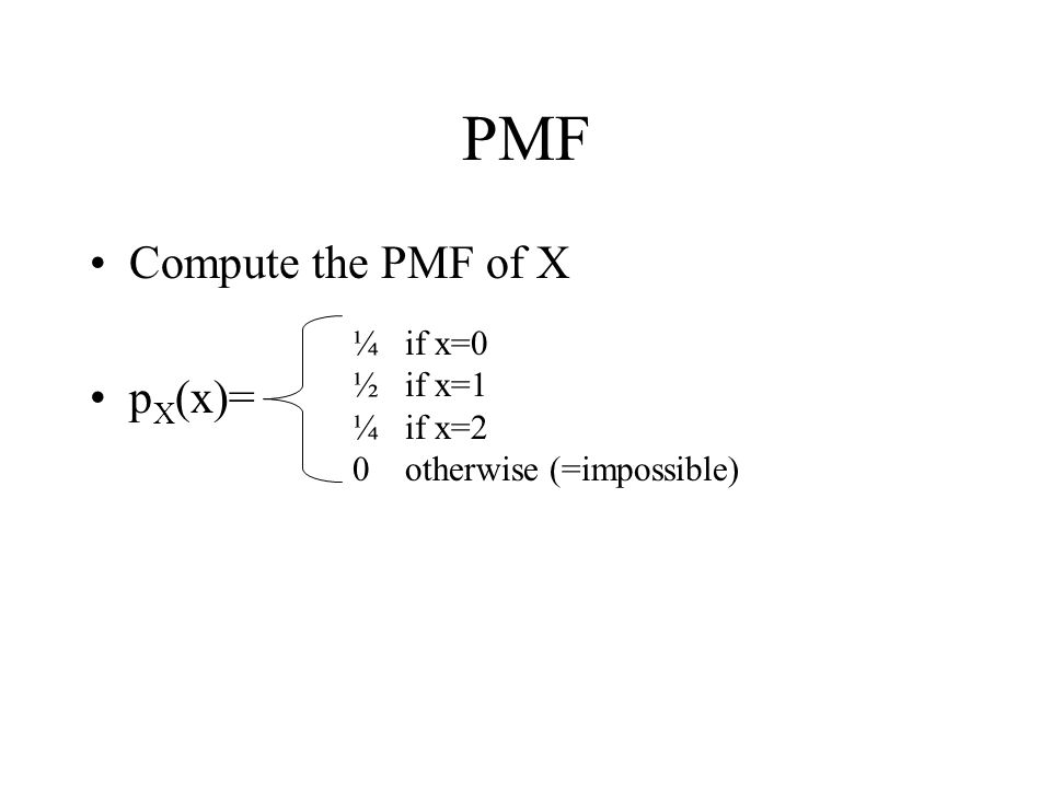 PMF Compute the PMF of X p X (x)= ¼ if x=0 ½ if x=1 ¼ if x=2 0 otherwise (=impossible)