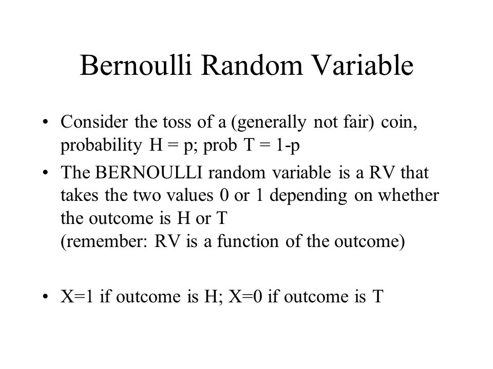 Bernoulli Random Variable Consider the toss of a (generally not fair) coin, probability H = p; prob T = 1-p The BERNOULLI random variable is a RV that