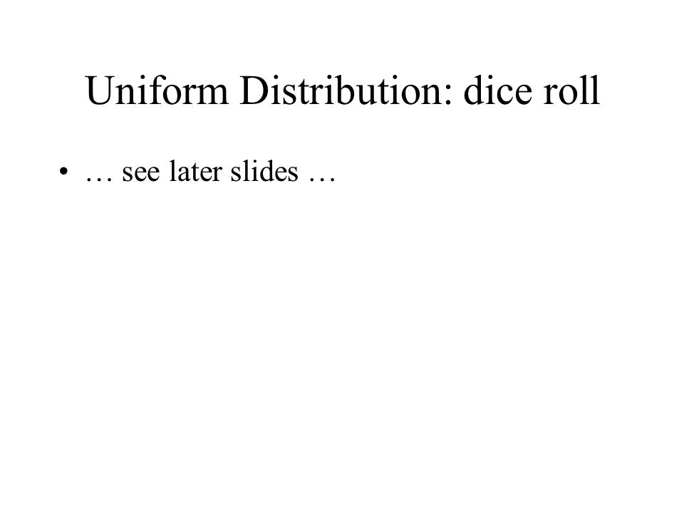 Uniform Distribution: dice roll … see later slides …