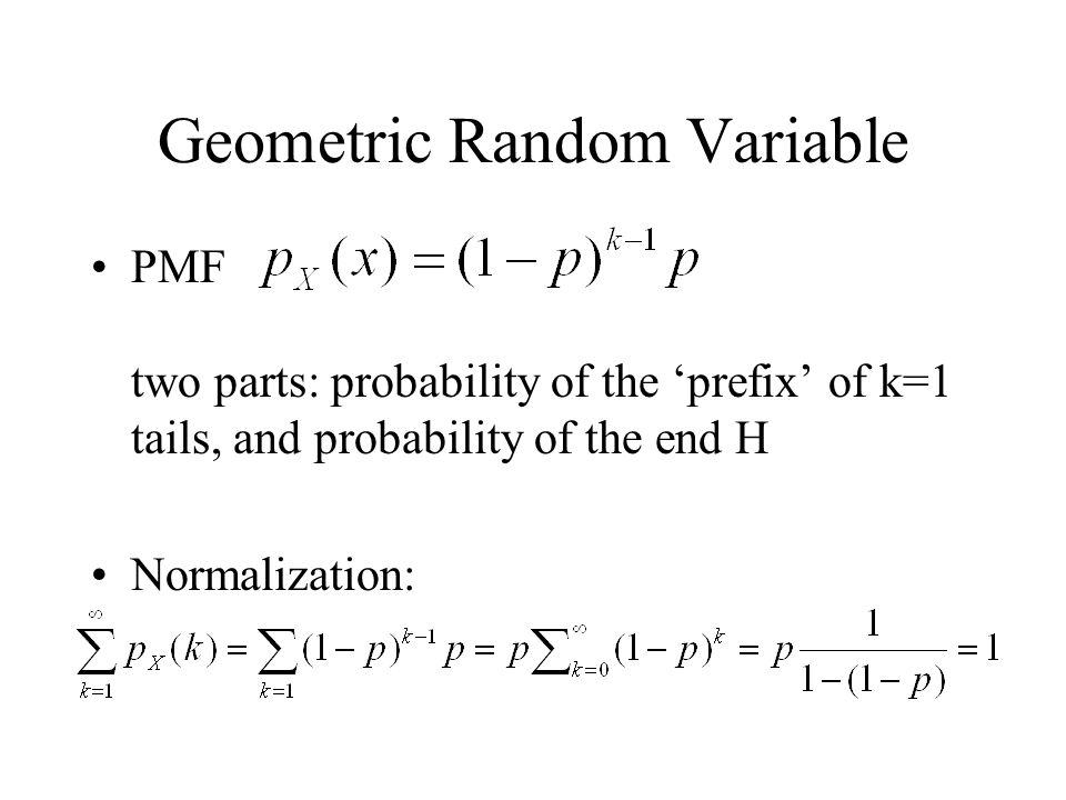 Geometric Random Variable PMF two parts: probability of the prefix of k=1 tails, and probability of the end H Normalization: