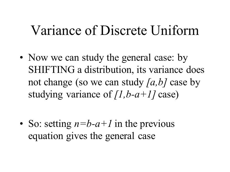 Variance of Discrete Uniform Now we can study the general case: by SHIFTING a distribution, its variance does not change (so we can study [a,b] case b