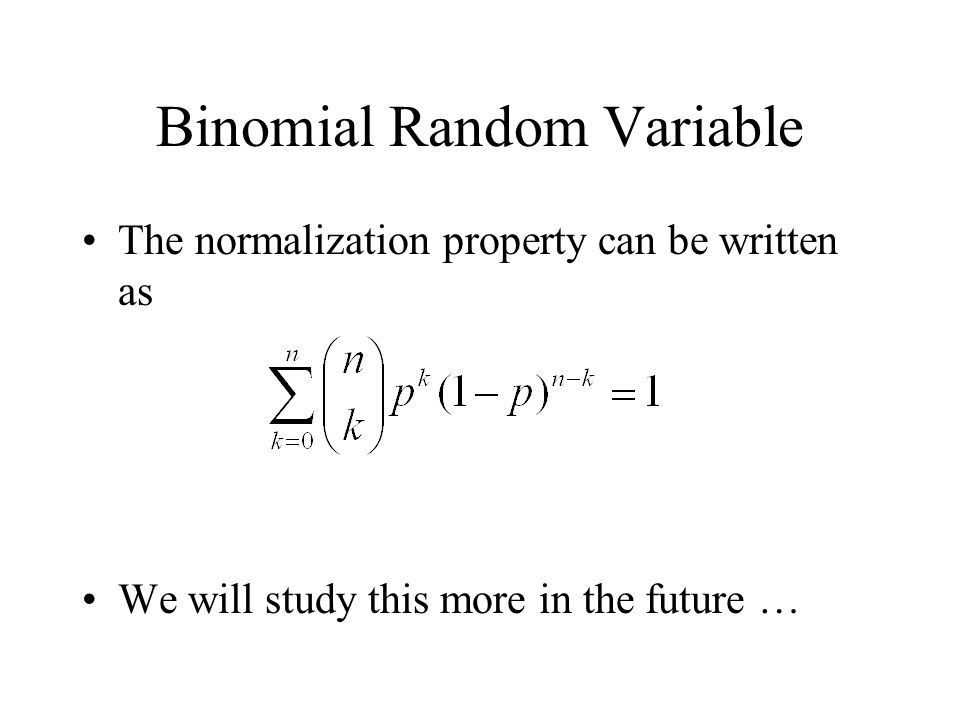 Binomial Random Variable The normalization property can be written as We will study this more in the future …