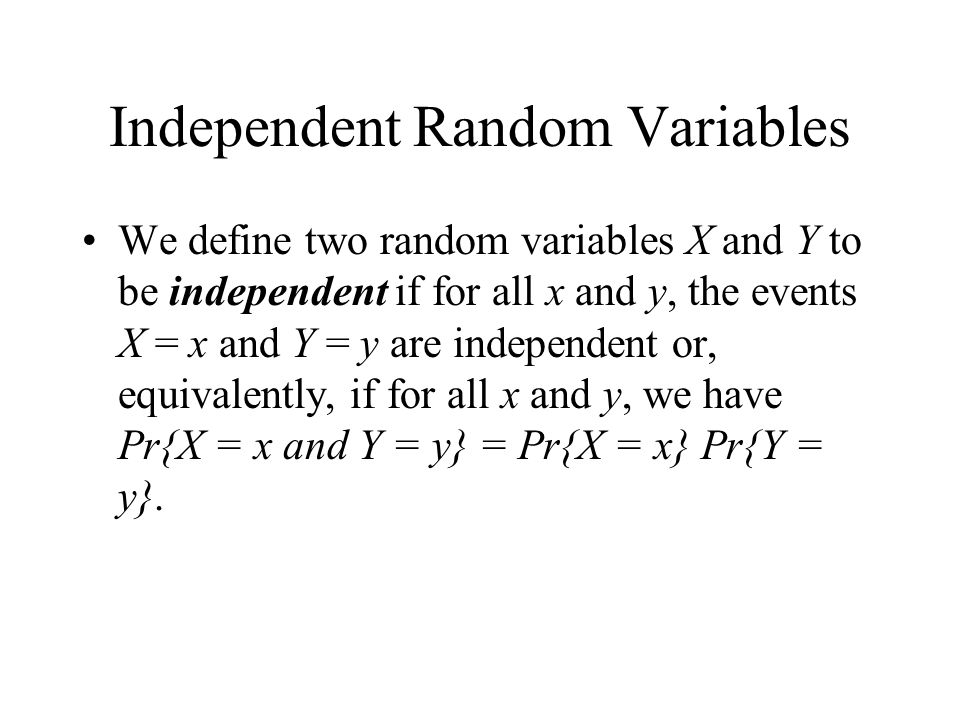 Independent Random Variables We define two random variables X and Y to be independent if for all x and y, the events X = x and Y = y are independent o