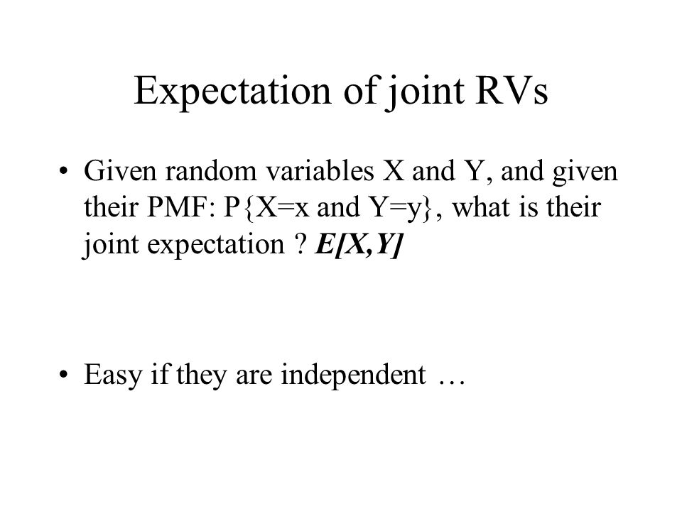 Expectation of joint RVs Given random variables X and Y, and given their PMF: P{X=x and Y=y}, what is their joint expectation ? E[X,Y] Easy if they ar