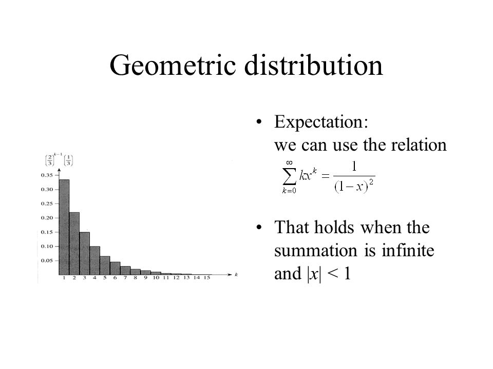 Geometric distribution Expectation: we can use the relation That holds when the summation is infinite and |x| < 1