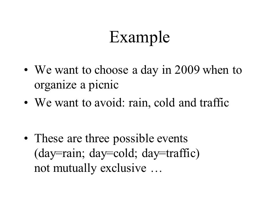 Example We want to choose a day in 2009 when to organize a picnic We want to avoid: rain, cold and traffic These are three possible events (day=rain;