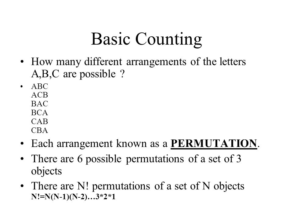 Basic Counting How many different arrangements of the letters A,B,C are possible ? ABC ACB BAC BCA CAB CBA Each arrangement known as a PERMUTATION. Th