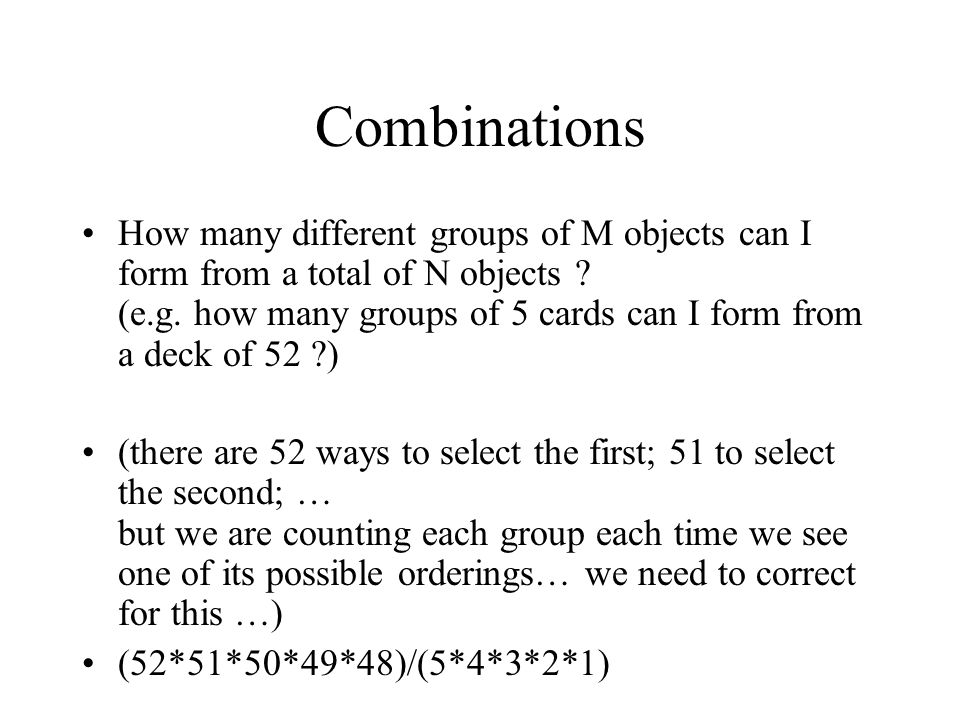 Combinations How many different groups of M objects can I form from a total of N objects ? (e.g. how many groups of 5 cards can I form from a deck of