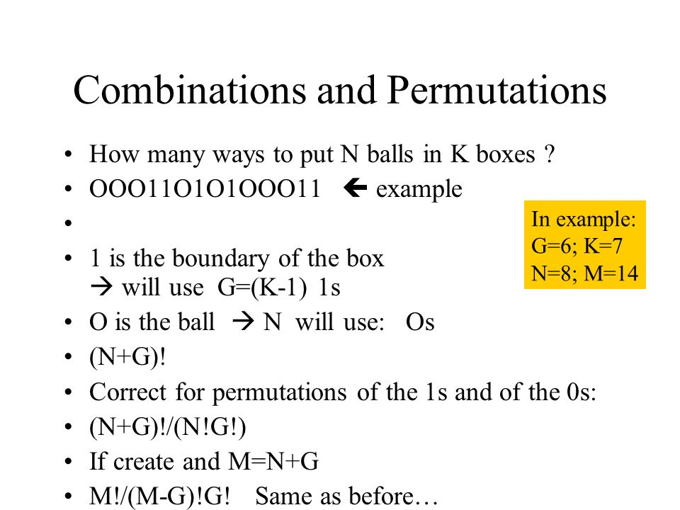 Combinations and Permutations How many ways to put N balls in K boxes ? OOO11O1O1OOO11 example 1 is the boundary of the box will use G=(K-1) 1s O is t