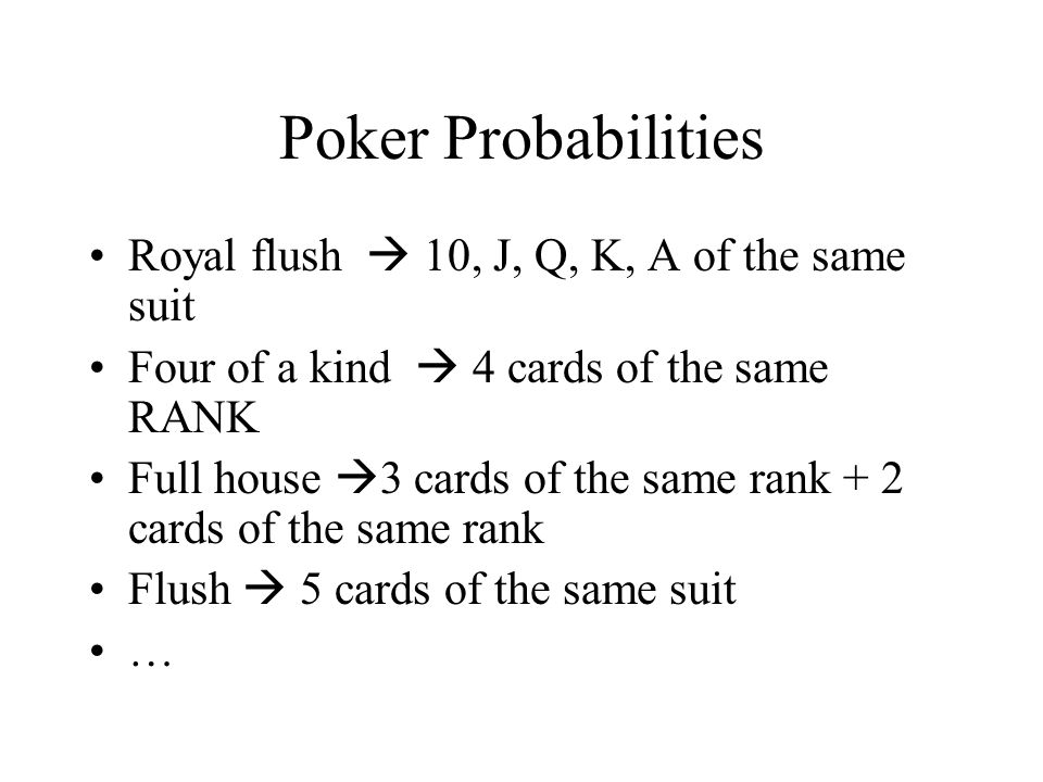 Poker Probabilities Royal flush 10, J, Q, K, A of the same suit Four of a kind 4 cards of the same RANK Full house 3 cards of the same rank + 2 cards