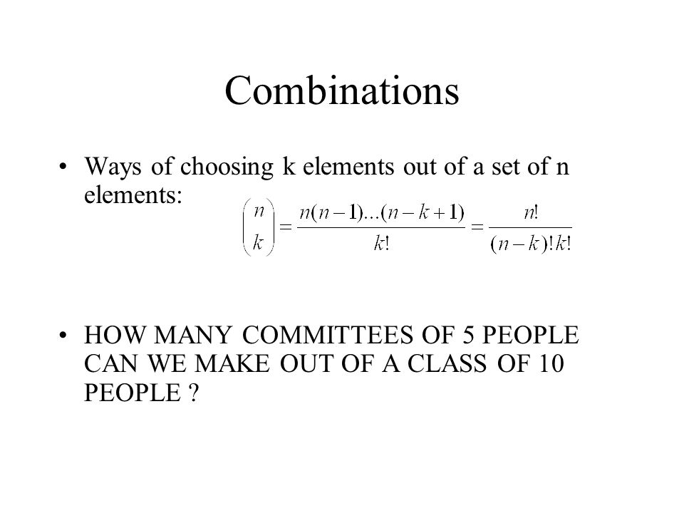 Combinations Ways of choosing k elements out of a set of n elements: HOW MANY COMMITTEES OF 5 PEOPLE CAN WE MAKE OUT OF A CLASS OF 10 PEOPLE ?
