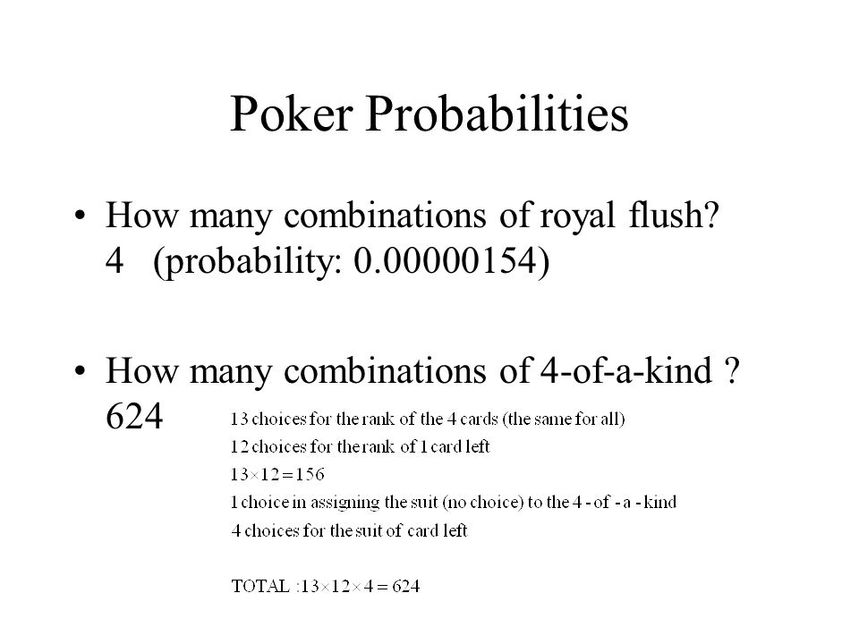 Poker Probabilities How many combinations of royal flush? 4 (probability: 0.00000154) How many combinations of 4-of-a-kind ? 624