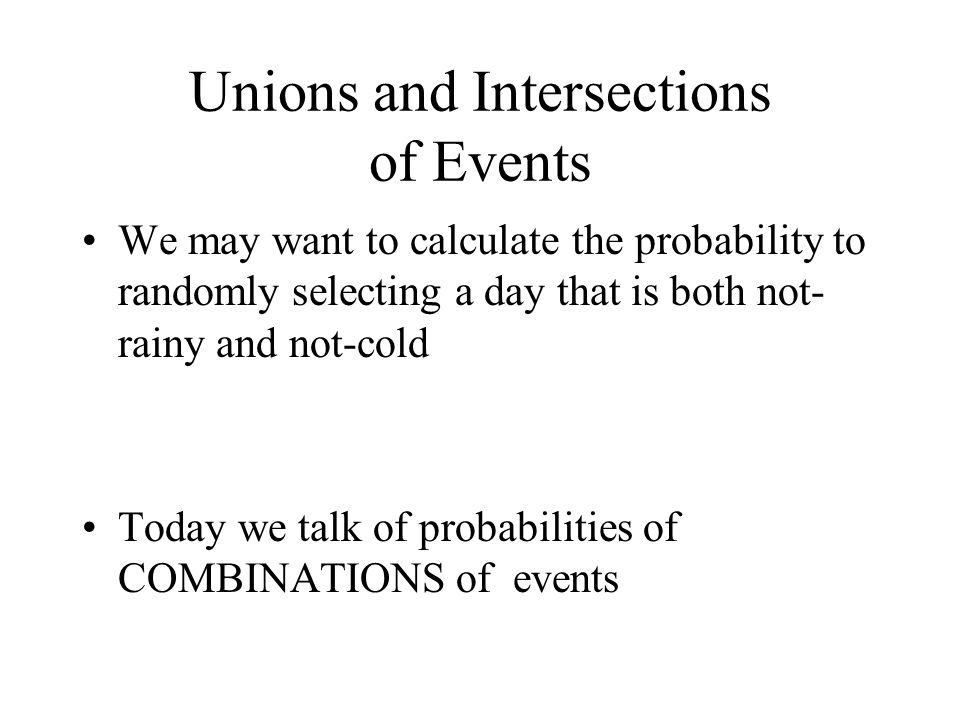 Unions and Intersections of Events We may want to calculate the probability to randomly selecting a day that is both not- rainy and not-cold Today we