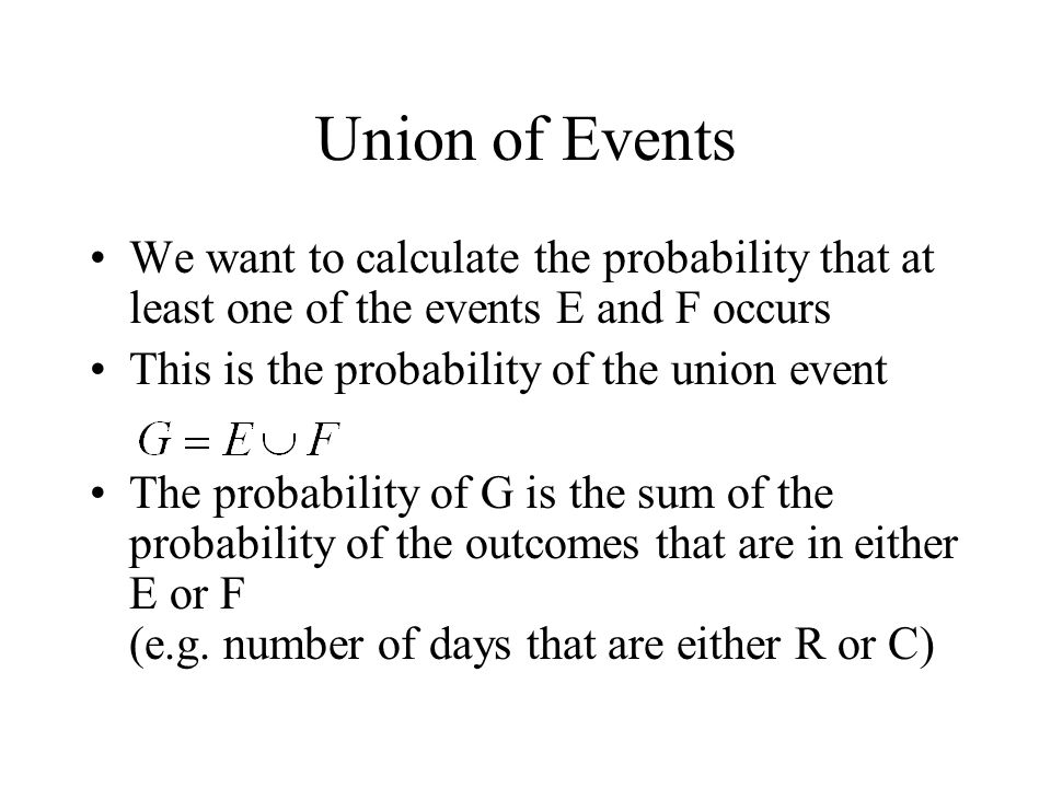 Union of Events We want to calculate the probability that at least one of the events E and F occurs This is the probability of the union event The pro