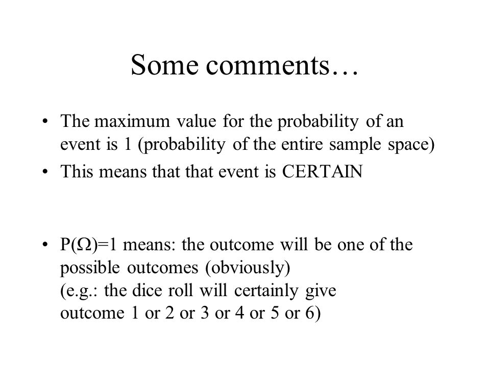 Some comments… The maximum value for the probability of an event is 1 (probability of the entire sample space) This means that that event is CERTAIN P