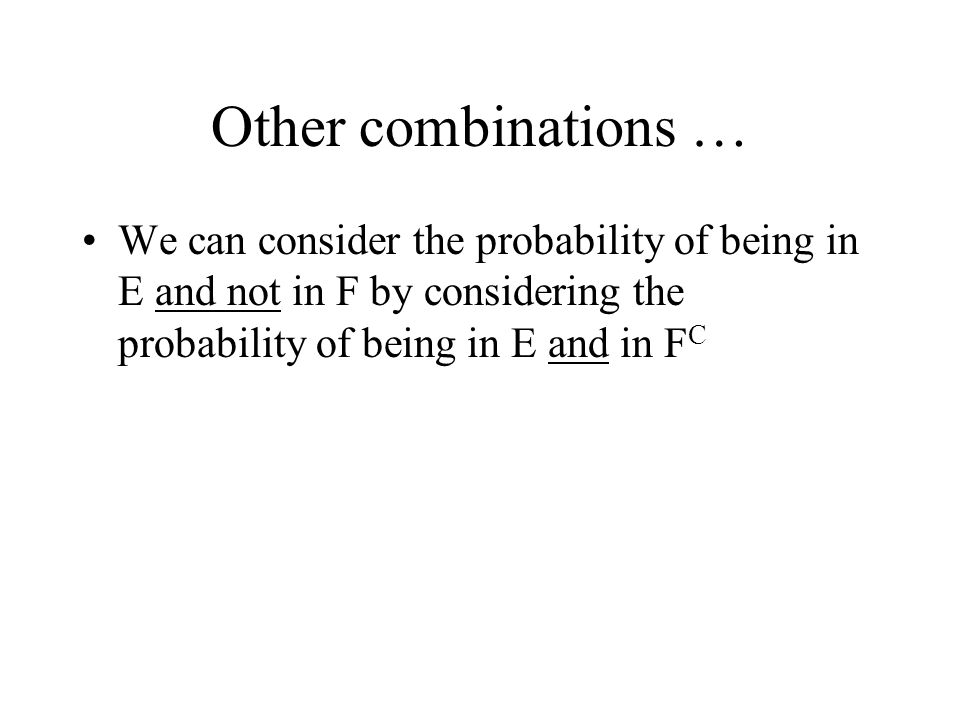 Other combinations … We can consider the probability of being in E and not in F by considering the probability of being in E and in F C