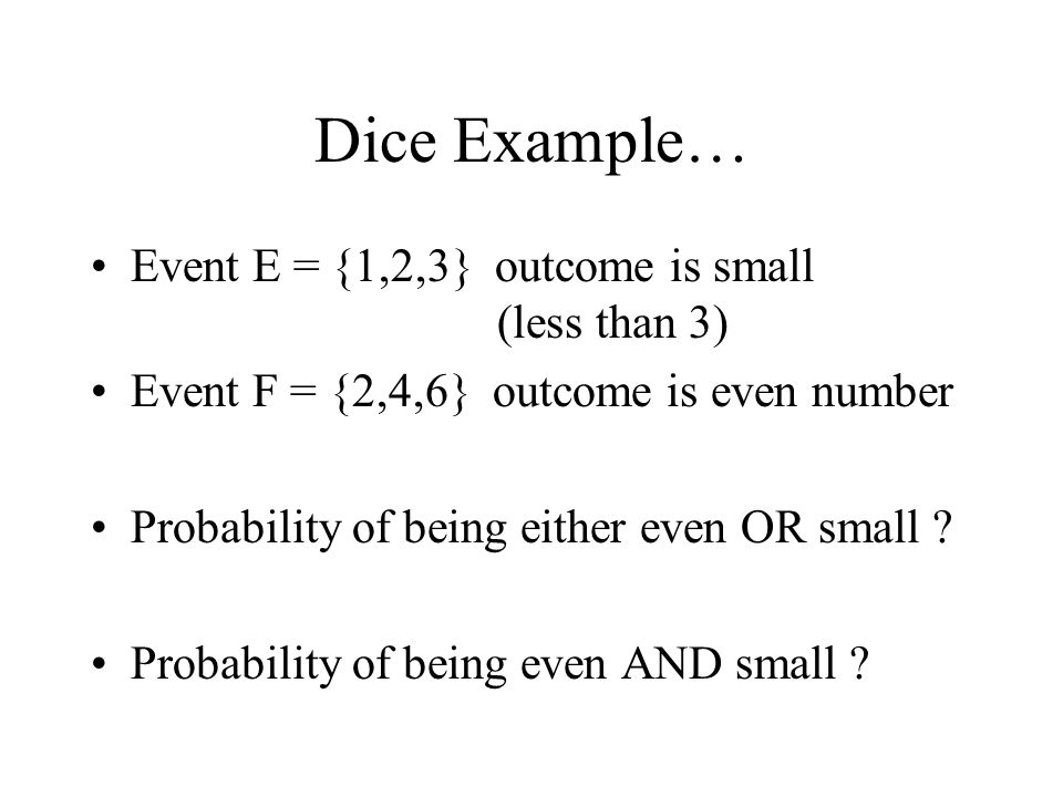 Dice Example… Event E = {1,2,3} outcome is small (less than 3) Event F = {2,4,6} outcome is even number Probability of being either even OR small ? Pr
