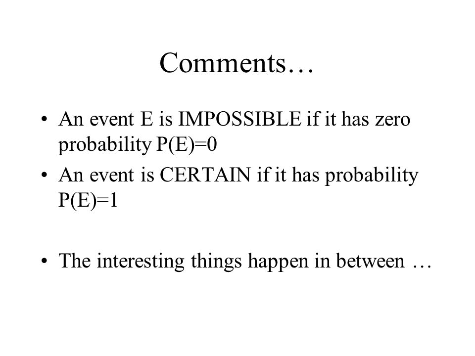 Comments… An event E is IMPOSSIBLE if it has zero probability P(E)=0 An event is CERTAIN if it has probability P(E)=1 The interesting things happen in