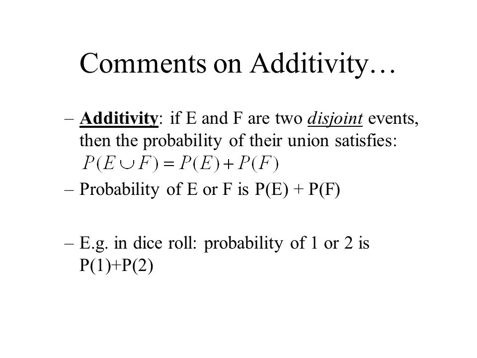 Comments on Additivity… –Additivity: if E and F are two disjoint events, then the probability of their union satisfies: –Probability of E or F is P(E)