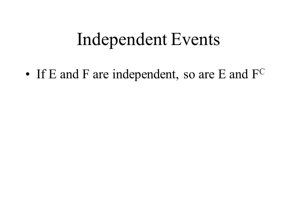 Independent Events If E and F are independent, so are E and F C