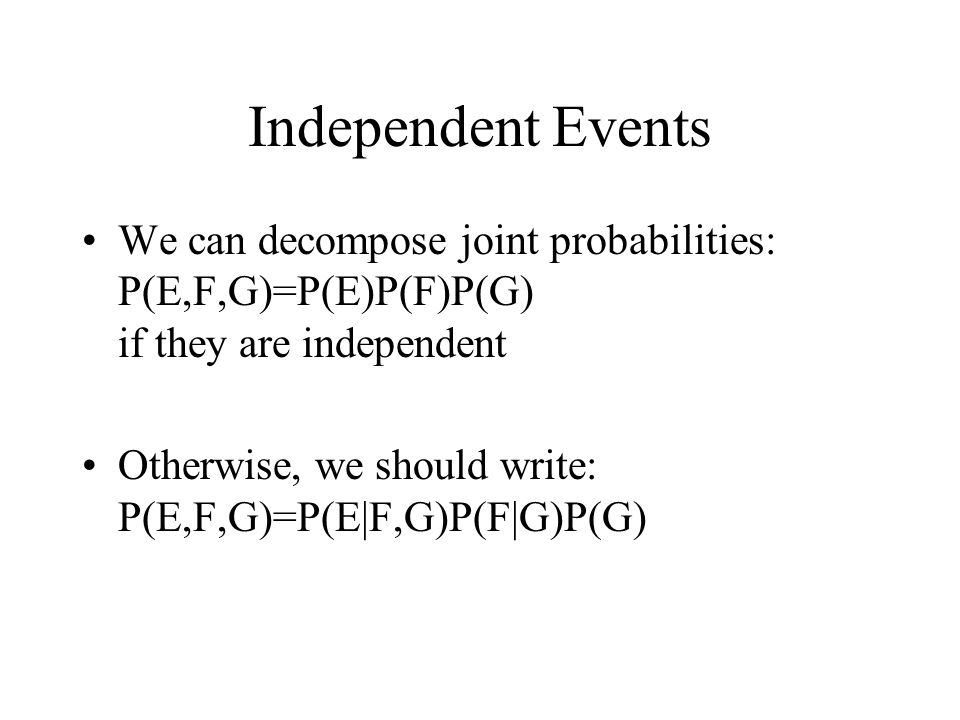 Independent Events We can decompose joint probabilities: P(E,F,G)=P(E)P(F)P(G) if they are independent Otherwise, we should write: P(E,F,G)=P(E|F,G)P(