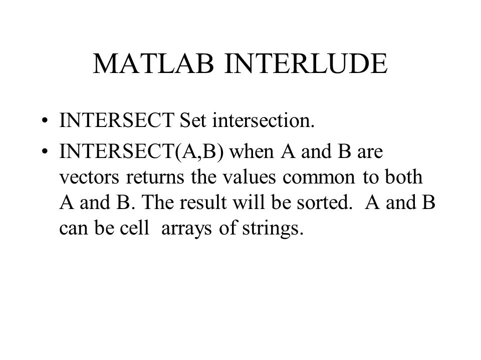 MATLAB INTERLUDE INTERSECT Set intersection. INTERSECT(A,B) when A and B are vectors returns the values common to both A and B. The result will be sor