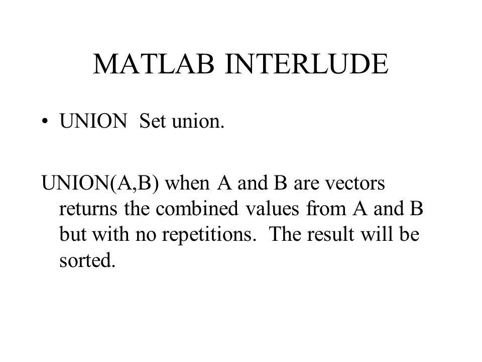 MATLAB INTERLUDE UNION Set union. UNION(A,B) when A and B are vectors returns the combined values from A and B but with no repetitions. The result wil