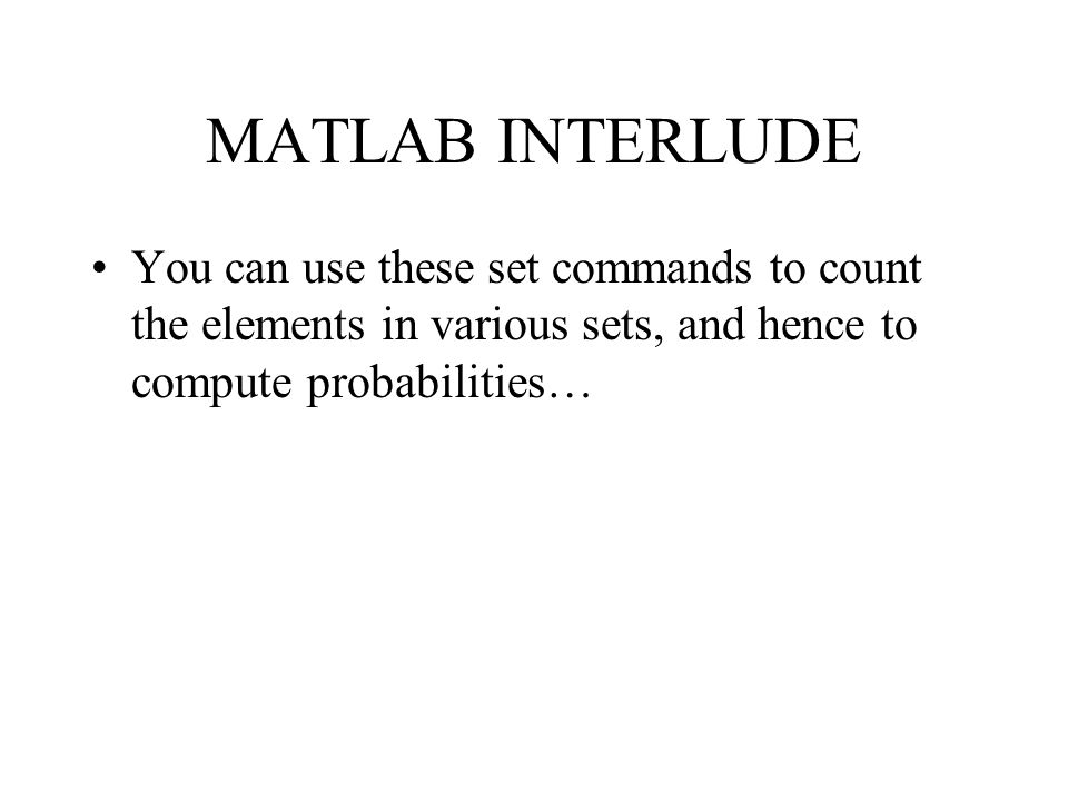 MATLAB INTERLUDE You can use these set commands to count the elements in various sets, and hence to compute probabilities…