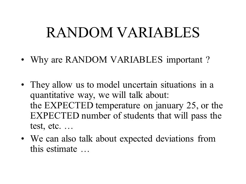 RANDOM VARIABLES Why are RANDOM VARIABLES important ? They allow us to model uncertain situations in a quantitative way, we will talk about: the EXPEC