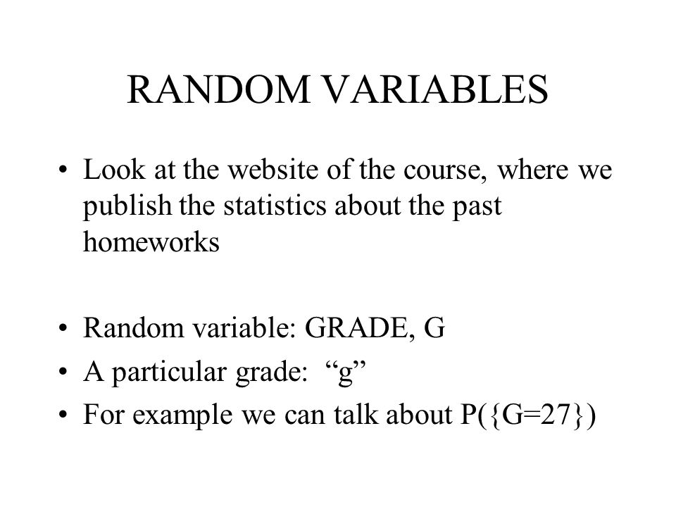 RANDOM VARIABLES Look at the website of the course, where we publish the statistics about the past homeworks Random variable: GRADE, G A particular gr