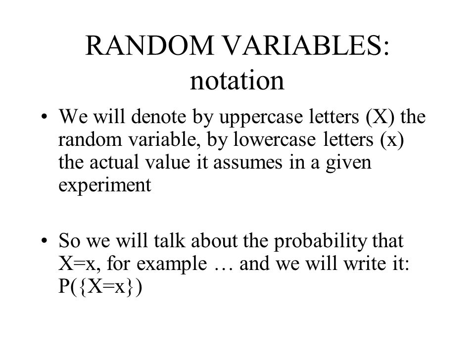 RANDOM VARIABLES: notation We will denote by uppercase letters (X) the random variable, by lowercase letters (x) the actual value it assumes in a give